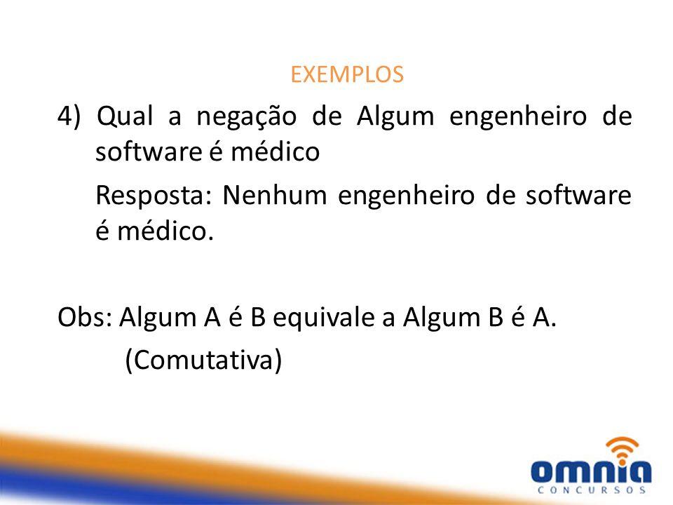EXEMPLOS 4) Qual a negação de Algum engenheiro de software é médico Resposta: Nenhum engenheiro de software é médico.