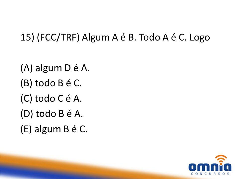 15) (FCC/TRF) Algum A é B.Todo A é C. Logo (A) algum D é A.