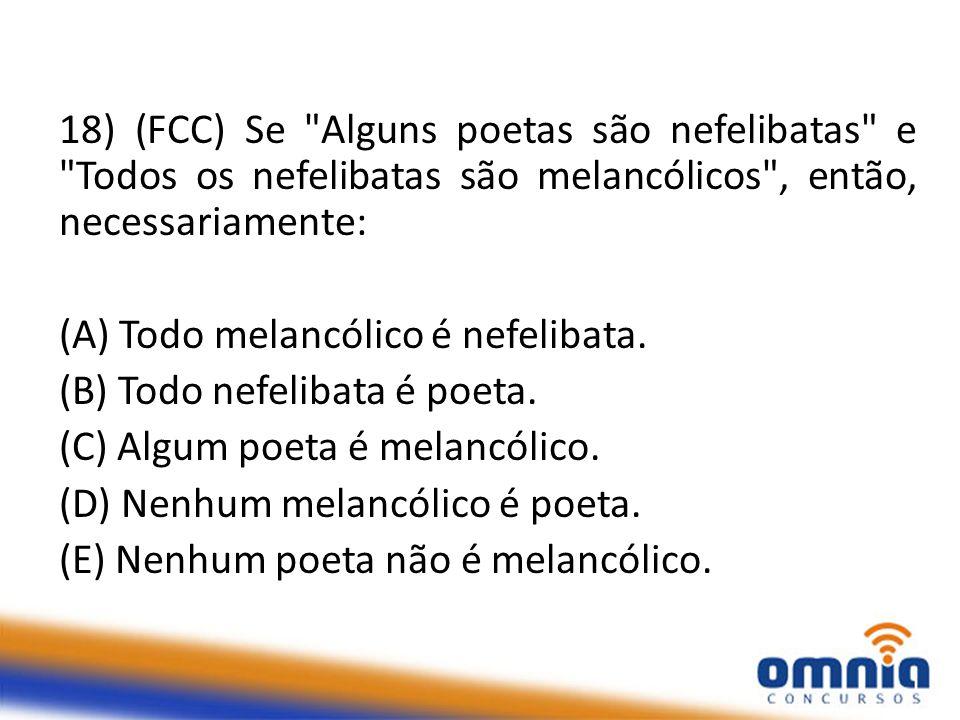 18) (FCC) Se Alguns poetas são nefelibatas e Todos os nefelibatas são melancólicos , então, necessariamente: (A) Todo melancólico é nefelibata.