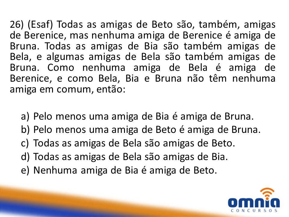 26) (Esaf) Todas as amigas de Beto são, também, amigas de Berenice, mas nenhuma amiga de Berenice é amiga de Bruna.