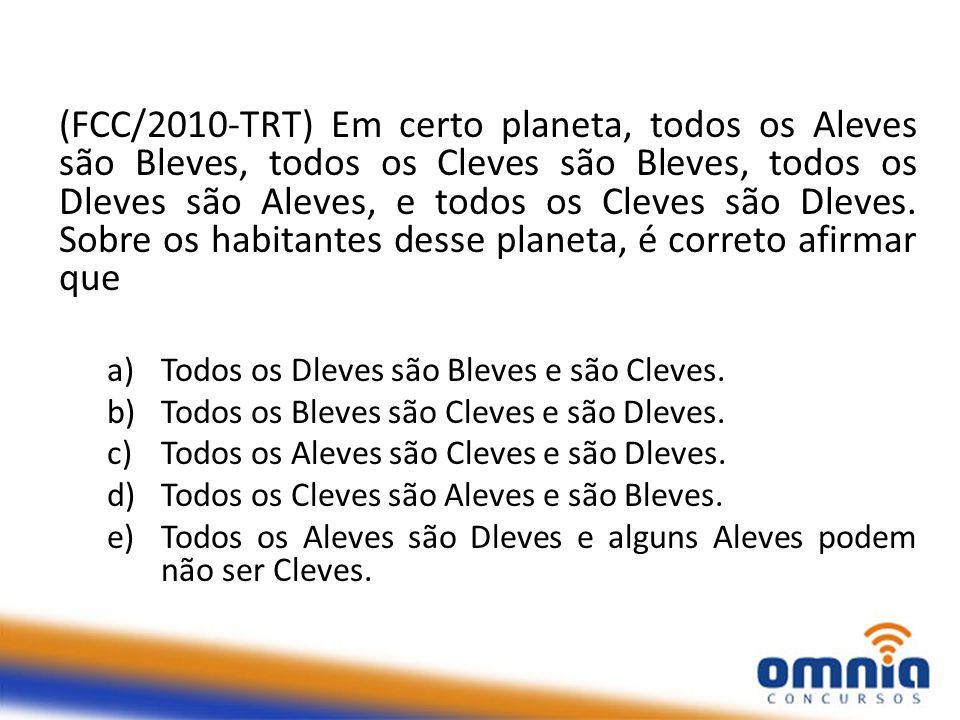 (FCC/2010-TRT) Em certo planeta, todos os Aleves são Bleves, todos os Cleves são Bleves, todos os Dleves são Aleves, e todos os Cleves são Dleves.
