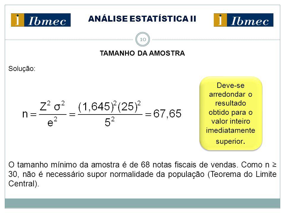 ANÁLISE ESTATÍSTICA II 10 TAMANHO DA AMOSTRA Solução: O tamanho mínimo da amostra é de 68 notas fiscais de vendas. Como n ≥ 30, não é necessário supor