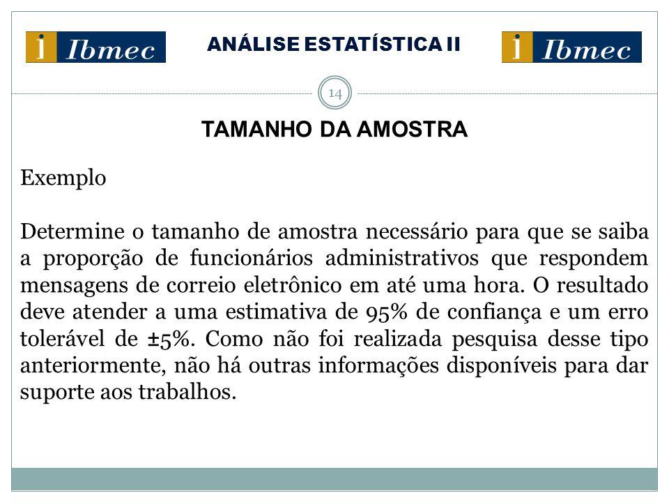 ANÁLISE ESTATÍSTICA II 14 TAMANHO DA AMOSTRA Exemplo Determine o tamanho de amostra necessário para que se saiba a proporção de funcionários administr