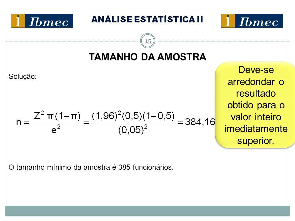 ANÁLISE ESTATÍSTICA II 15 TAMANHO DA AMOSTRA Solução: O tamanho mínimo da amostra é 385 funcionários. Deve-se arredondar o resultado obtido para o val