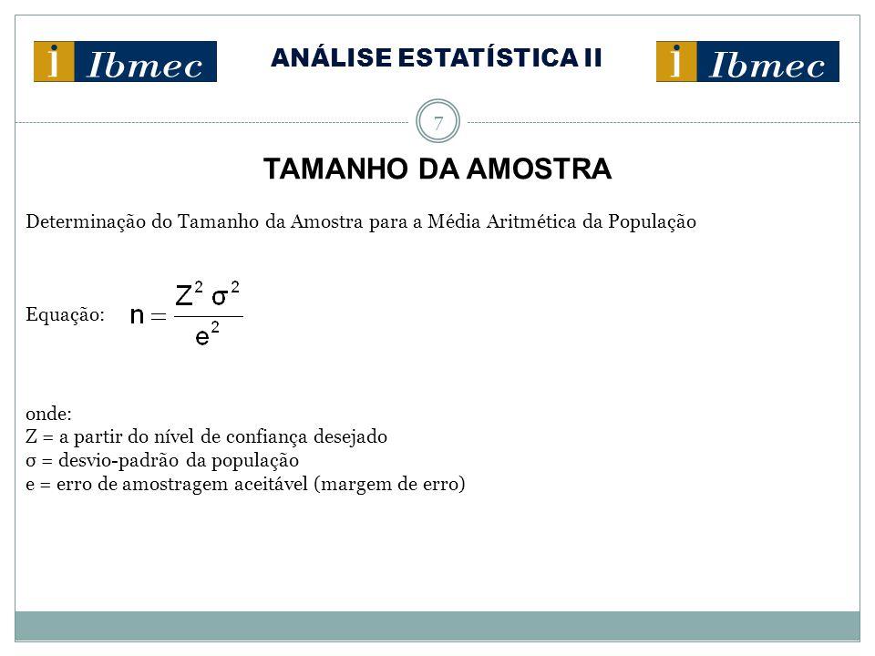 ANÁLISE ESTATÍSTICA II 7 TAMANHO DA AMOSTRA Determinação do Tamanho da Amostra para a Média Aritmética da População Equação: onde: Z = a partir do nível de confiança desejado σ = desvio-padrão da população e = erro de amostragem aceitável (margem de erro)