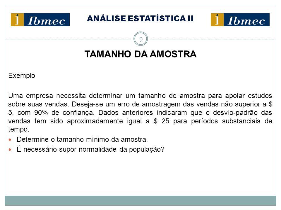 ANÁLISE ESTATÍSTICA II 9 TAMANHO DA AMOSTRA Exemplo Uma empresa necessita determinar um tamanho de amostra para apoiar estudos sobre suas vendas. Dese