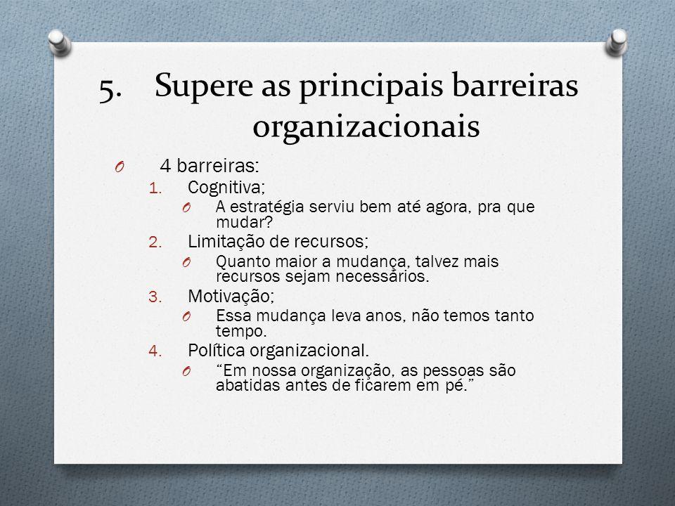 5.Supere as principais barreiras organizacionais O 4 barreiras: 1. Cognitiva; O A estratégia serviu bem até agora, pra que mudar? 2. Limitação de recu