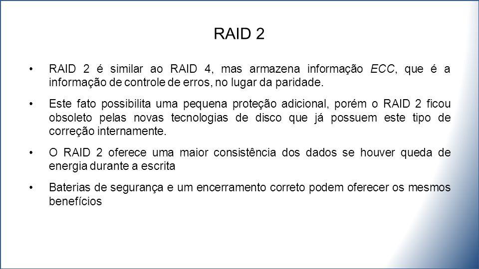 RAID 2 é similar ao RAID 4, mas armazena informação ECC, que é a informação de controle de erros, no lugar da paridade.