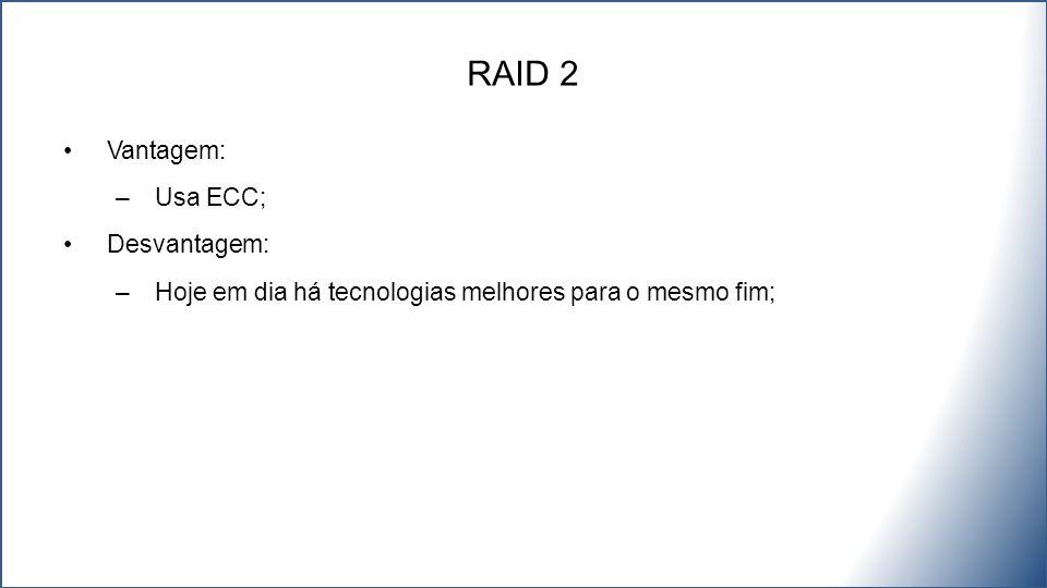 Vantagem: –Usa ECC; Desvantagem: –Hoje em dia há tecnologias melhores para o mesmo fim; RAID 2