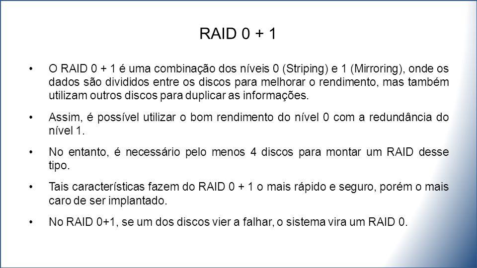 O RAID 0 + 1 é uma combinação dos níveis 0 (Striping) e 1 (Mirroring), onde os dados são divididos entre os discos para melhorar o rendimento, mas também utilizam outros discos para duplicar as informações.