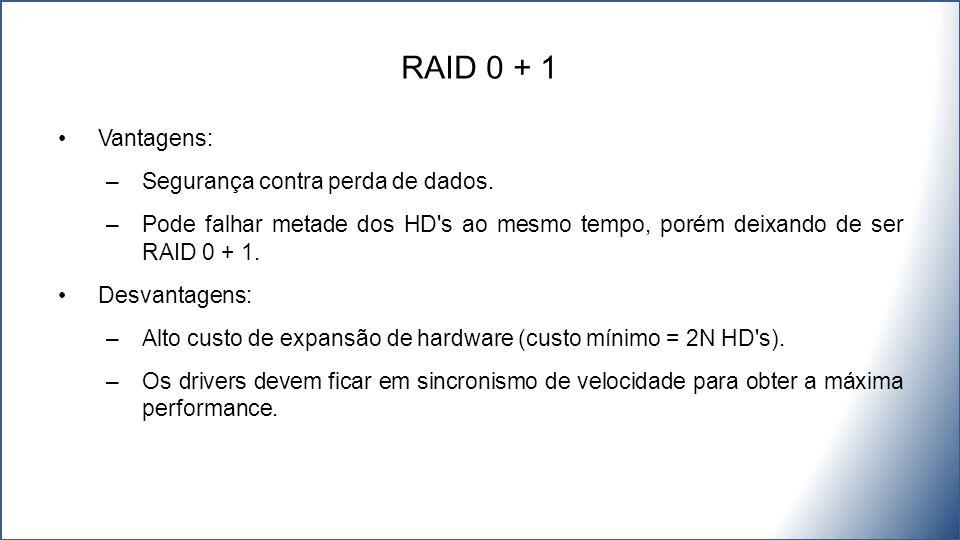 Vantagens: –Segurança contra perda de dados. –Pode falhar metade dos HD's ao mesmo tempo, porém deixando de ser RAID 0 + 1. Desvantagens: –Alto custo