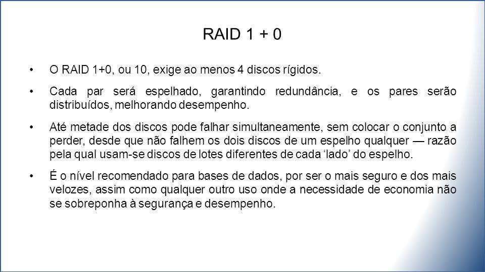 O RAID 1+0, ou 10, exige ao menos 4 discos rígidos. Cada par será espelhado, garantindo redundância, e os pares serão distribuídos, melhorando desempe