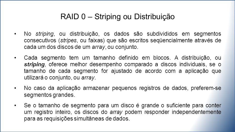 No striping, ou distribuição, os dados são subdivididos em segmentos consecutivos (stripes, ou faixas) que são escritos seqüencialmente através de cada um dos discos de um array, ou conjunto.
