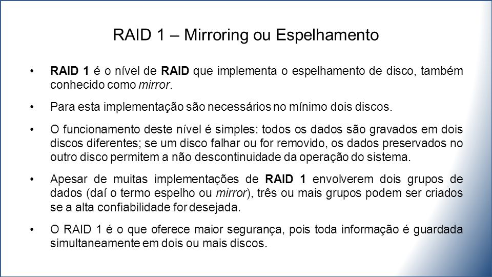RAID 1 é o nível de RAID que implementa o espelhamento de disco, também conhecido como mirror. Para esta implementação são necessários no mínimo dois