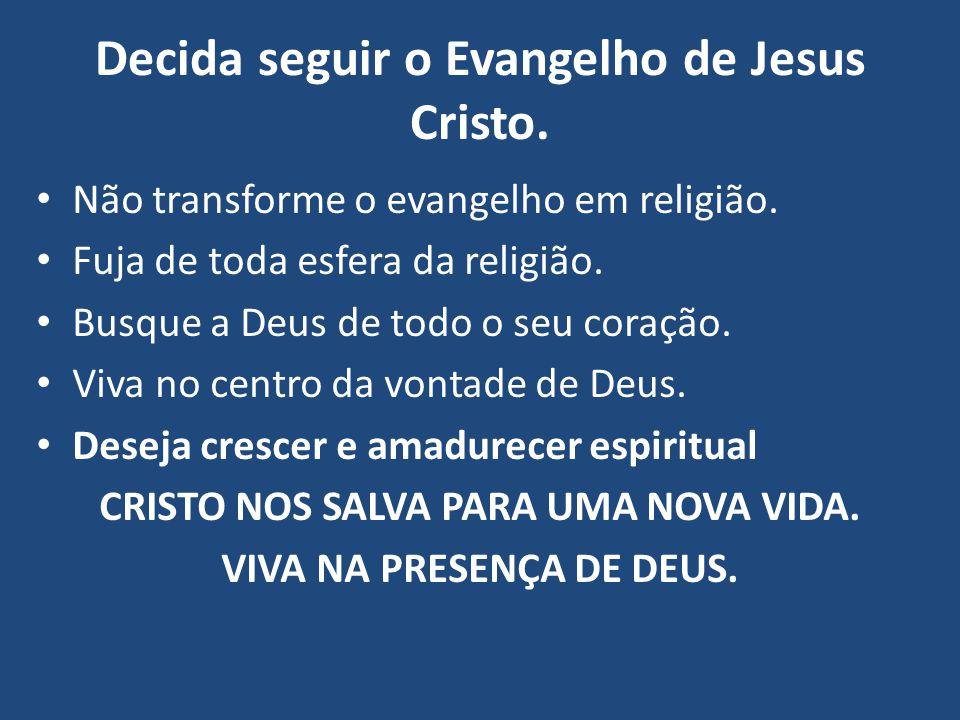 Decida seguir o Evangelho de Jesus Cristo. Não transforme o evangelho em religião. Fuja de toda esfera da religião. Busque a Deus de todo o seu coraçã
