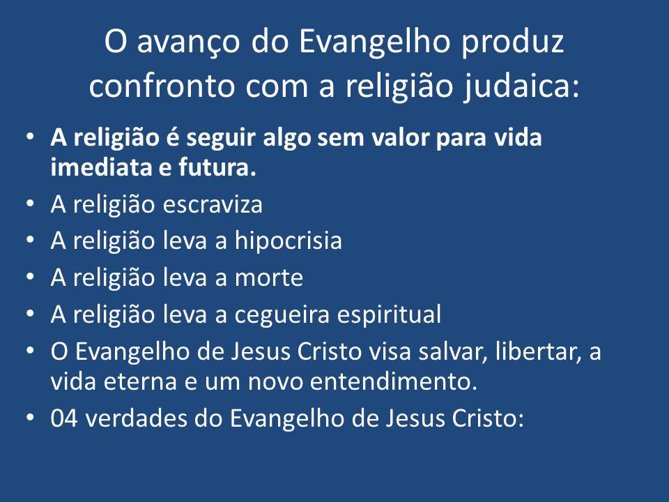 O avanço do Evangelho produz confronto com a religião judaica: A religião é seguir algo sem valor para vida imediata e futura. A religião escraviza A