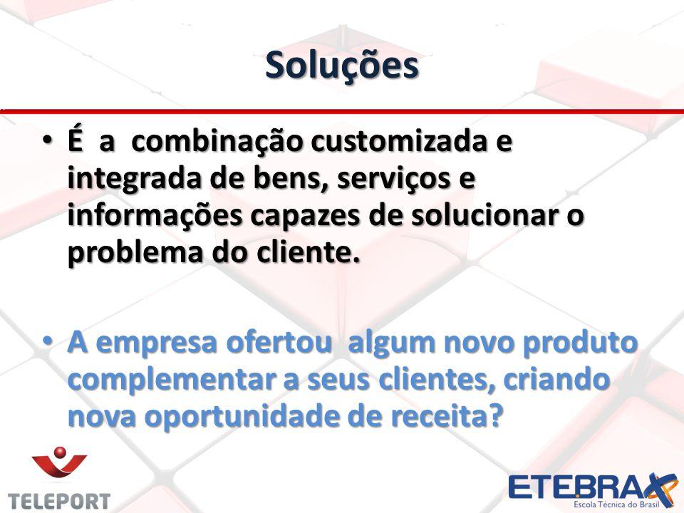 Soluções É a combinação customizada e integrada de bens, serviços e informações capazes de solucionar o problema do cliente.