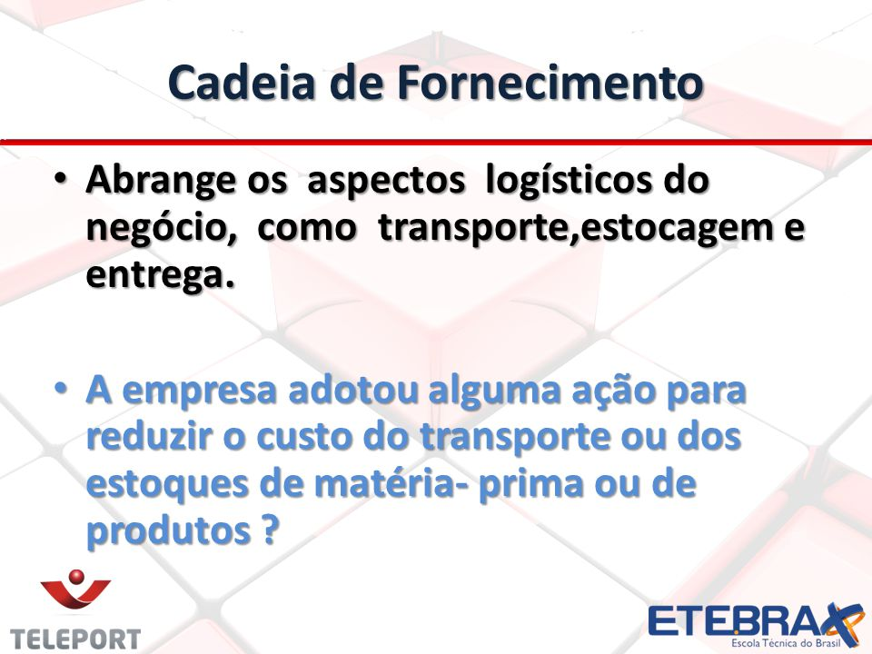 Cadeia de Fornecimento Abrange os aspectos logísticos do negócio, como transporte,estocagem e entrega.