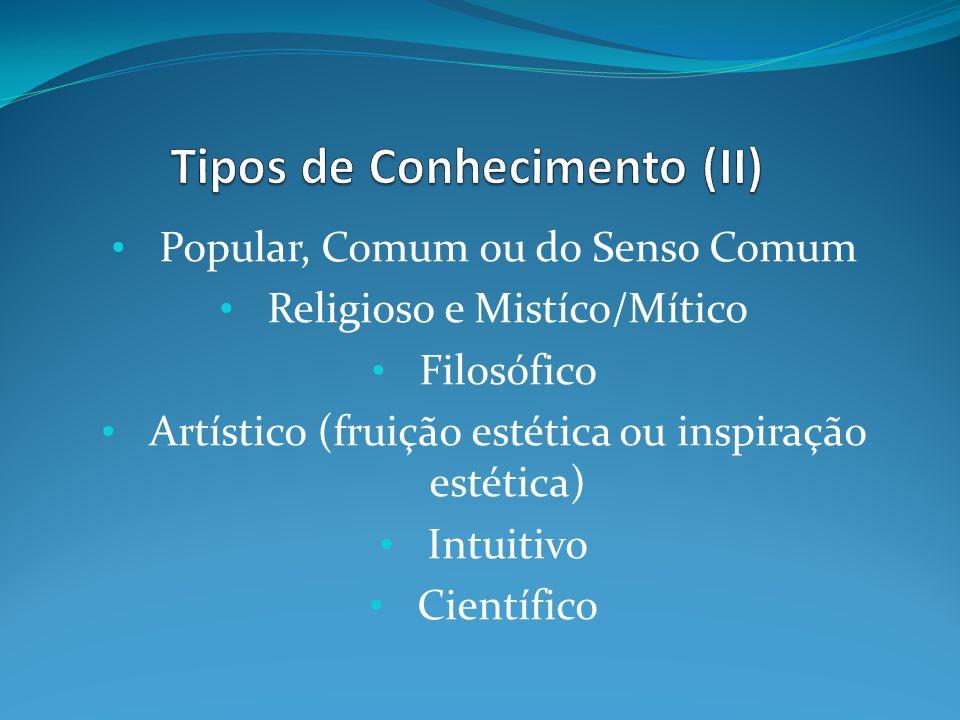 Popular, Comum ou do Senso Comum Religioso e Mistíco/Mítico Filosófico Artístico (fruição estética ou inspiração estética) Intuitivo Científico