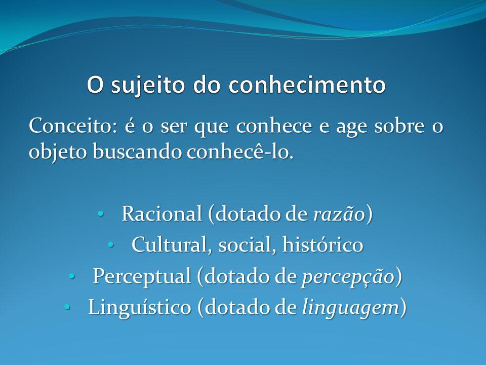 Conceito: é o ser que conhece e age sobre o objeto buscando conhecê-lo. Racional (dotado de razão) Racional (dotado de razão) Cultural, social, histór