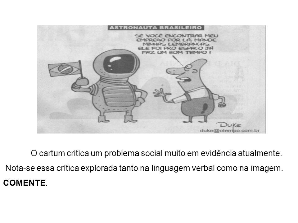 O cartum critica um problema social muito em evidência atualmente. Nota-se essa crítica explorada tanto na linguagem verbal como na imagem. COMENTE.