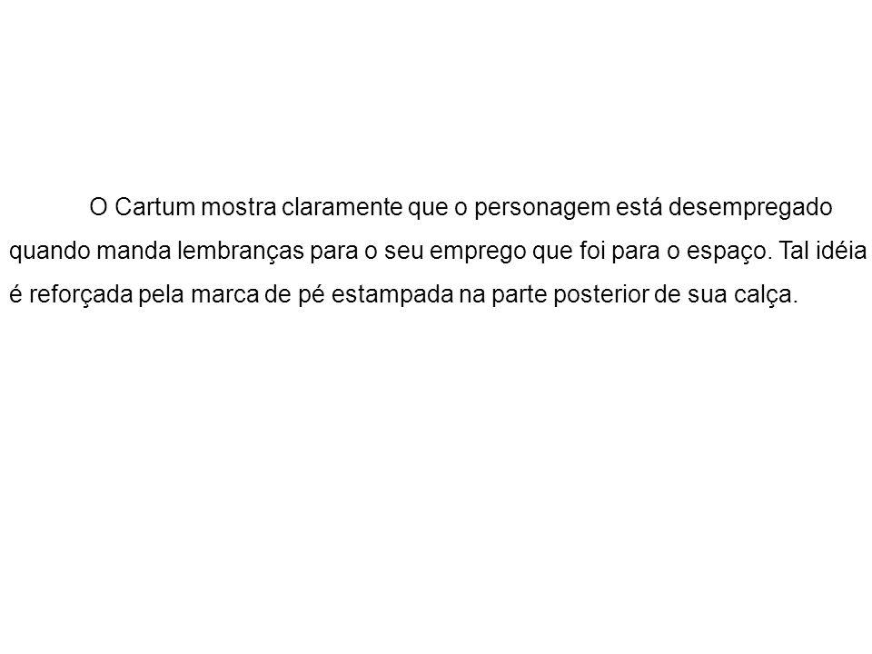 O Cartum mostra claramente que o personagem está desempregado quando manda lembranças para o seu emprego que foi para o espaço. Tal idéia é reforçada