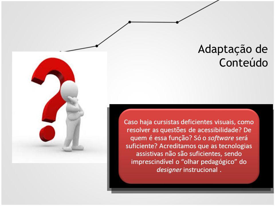 Adaptação de Conteúdo Caso haja cursistas deficientes visuais, como resolver as questões de acessibilidade? De quem é essa função? Só o software será