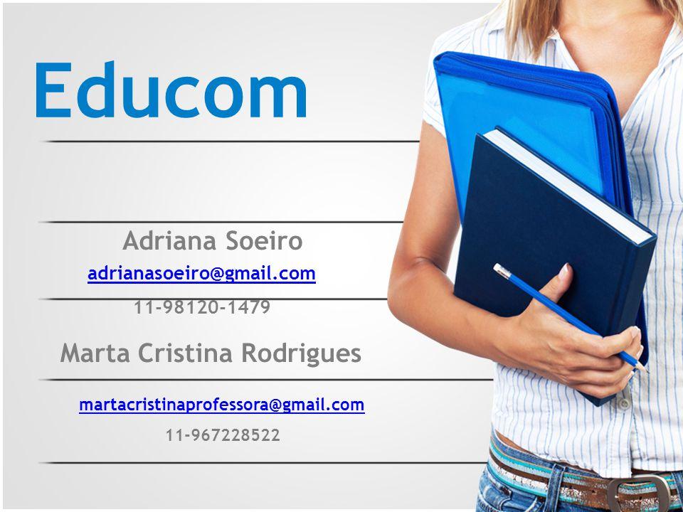 Educom Adriana Soeiro adrianasoeiro@gmail.com 11-98120-1479 Marta Cristina Rodrigues martacristinaprofessora@gmail.com 11-967228522