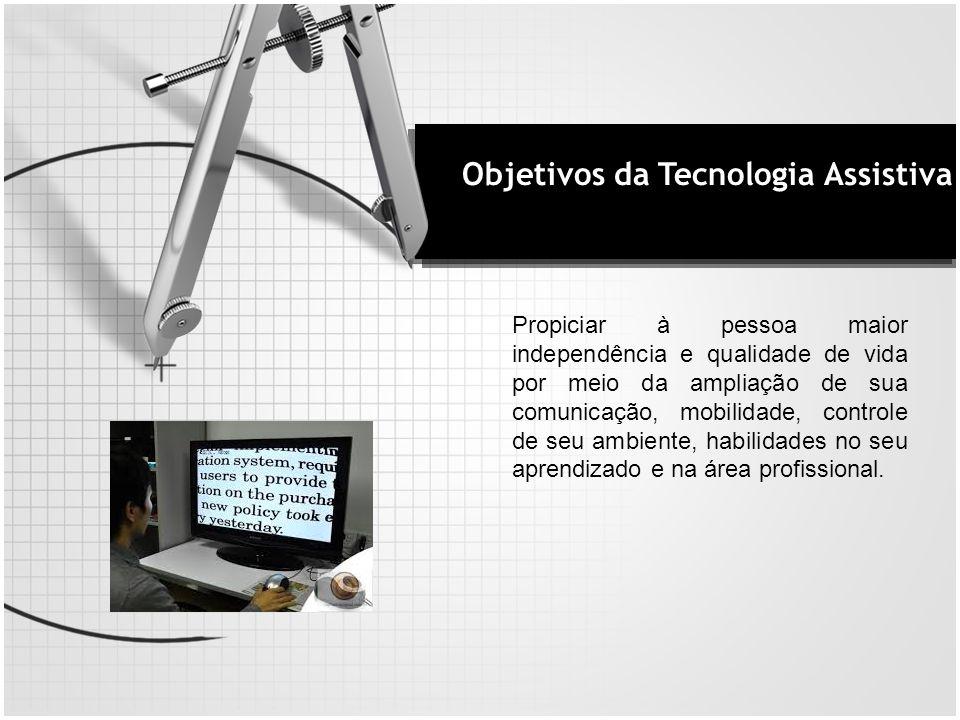Objetivos da Tecnologia Assistiva Propiciar à pessoa maior independência e qualidade de vida por meio da ampliação de sua comunicação, mobilidade, con