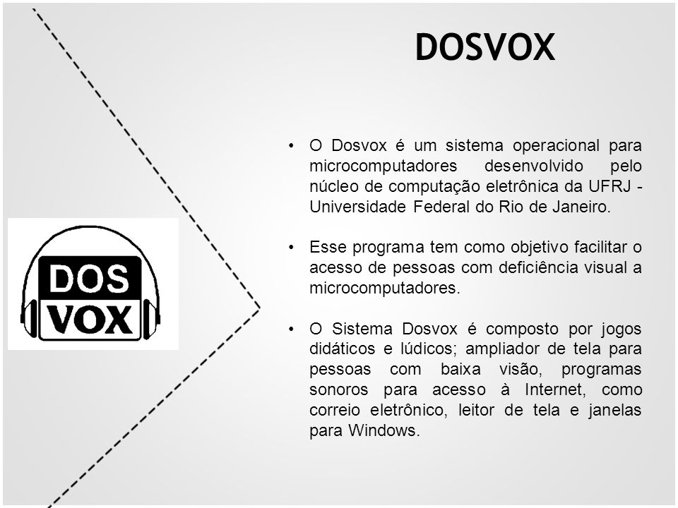 O Dosvox é um sistema operacional para microcomputadores desenvolvido pelo núcleo de computação eletrônica da UFRJ - Universidade Federal do Rio de Ja