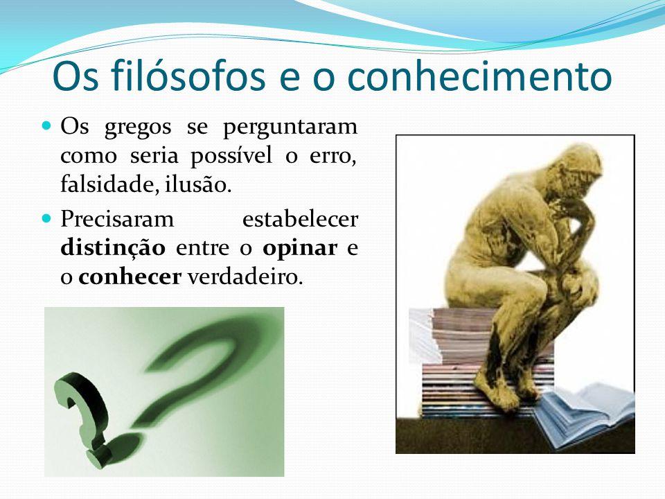 Os filósofos e o conhecimento Os gregos se perguntaram como seria possível o erro, falsidade, ilusão.