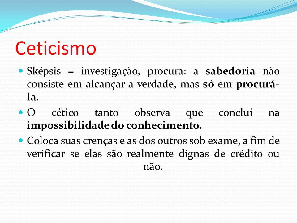 Ceticismo Sképsis = investigação, procura: a sabedoria não consiste em alcançar a verdade, mas só em procurá- la.