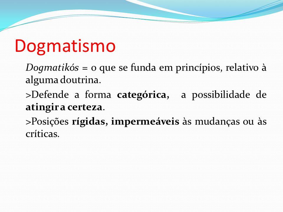 Dogmatismo Dogmatikós = o que se funda em princípios, relativo à alguma doutrina.