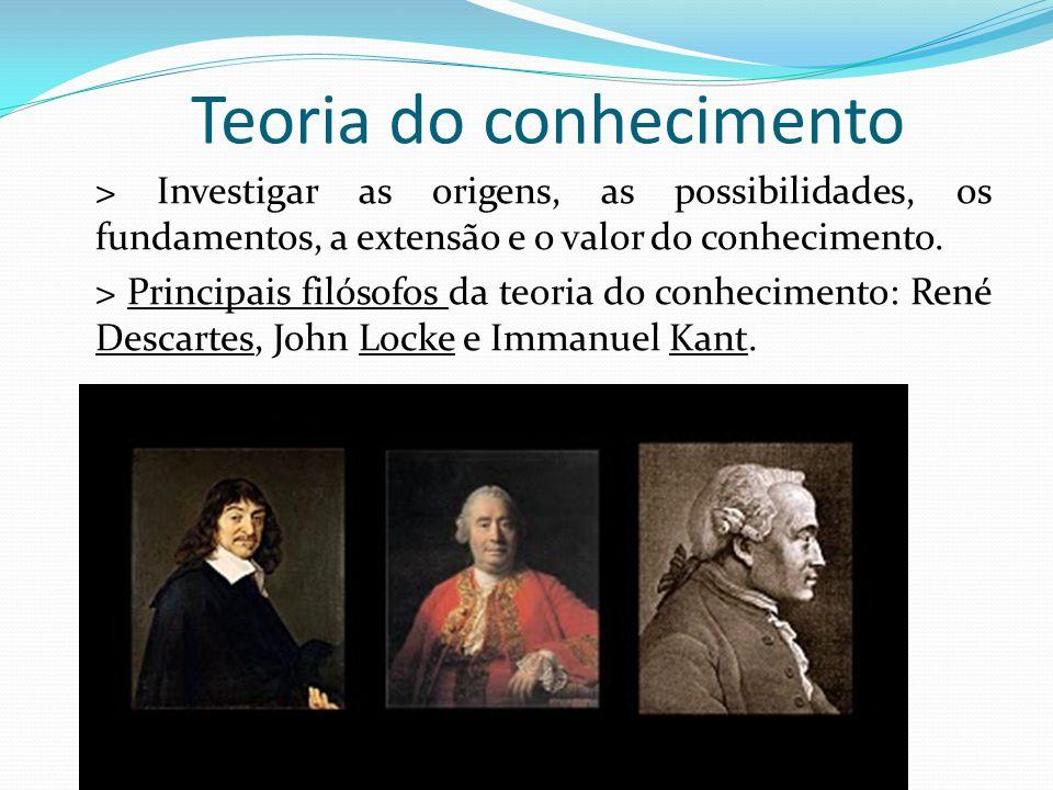 Teoria do conhecimento > Investigar as origens, as possibilidades, os fundamentos, a extensão e o valor do conhecimento.