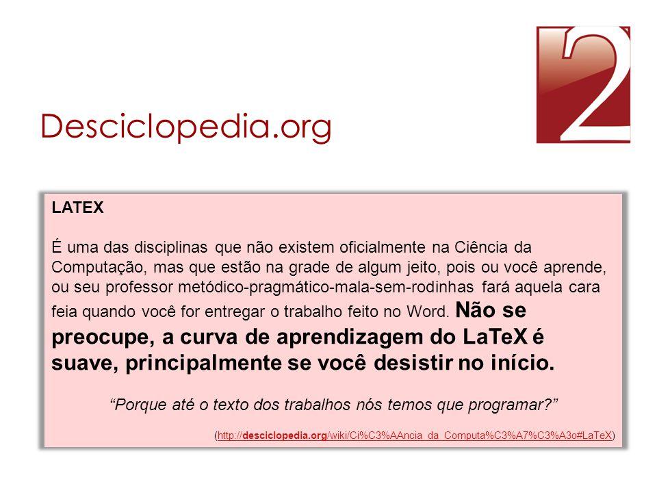 Desciclopedia.org LATEX É uma das disciplinas que não existem oficialmente na Ciência da Computação, mas que estão na grade de algum jeito, pois ou vo