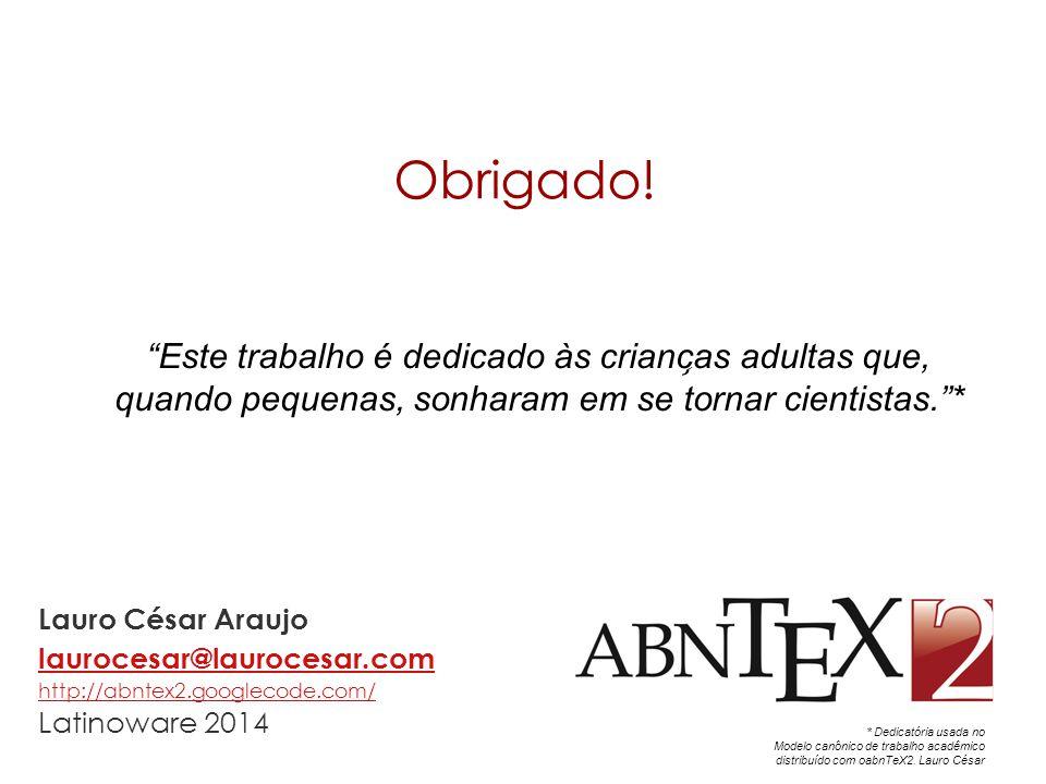 Obrigado! Lauro César Araujo laurocesar@laurocesar.com http://abntex2.googlecode.com/ Latinoware 2014 laurocesar@laurocesar.com http://abntex2.googlec
