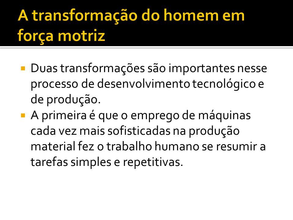  Duas transformações são importantes nesse processo de desenvolvimento tecnológico e de produção.  A primeira é que o emprego de máquinas cada vez m