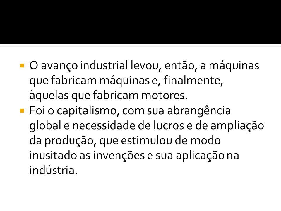  O avanço industrial levou, então, a máquinas que fabricam máquinas e, finalmente, àquelas que fabricam motores.  Foi o capitalismo, com sua abrangê