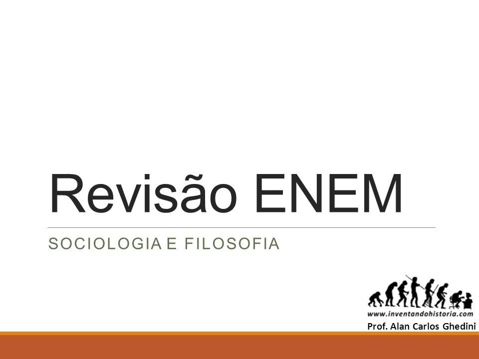 Revisão ENEM SOCIOLOGIA E FILOSOFIA Prof. Alan Carlos Ghedini