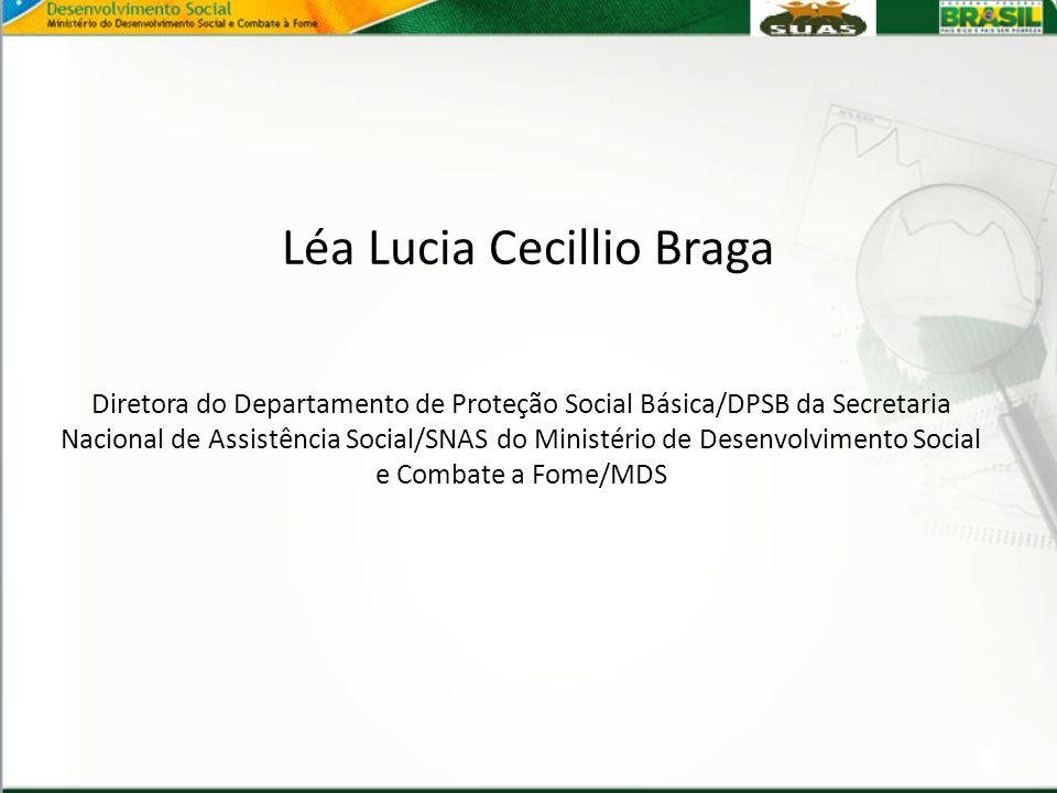 Léa Lucia Cecillio Braga Diretora do Departamento de Proteção Social Básica/DPSB da Secretaria Nacional de Assistência Social/SNAS do Ministério de De