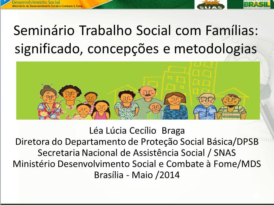 Seminário Trabalho Social com Famílias: significado, concepções e metodologias Léa Lúcia Cecílio Braga Diretora do Departamento de Proteção Social Bás