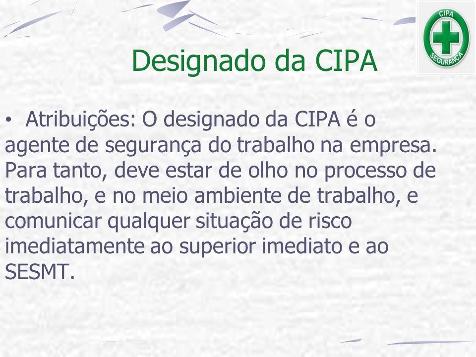 Designado da CIPA Atribuições: O designado da CIPA é o agente de segurança do trabalho na empresa. Para tanto, deve estar de olho no processo de traba