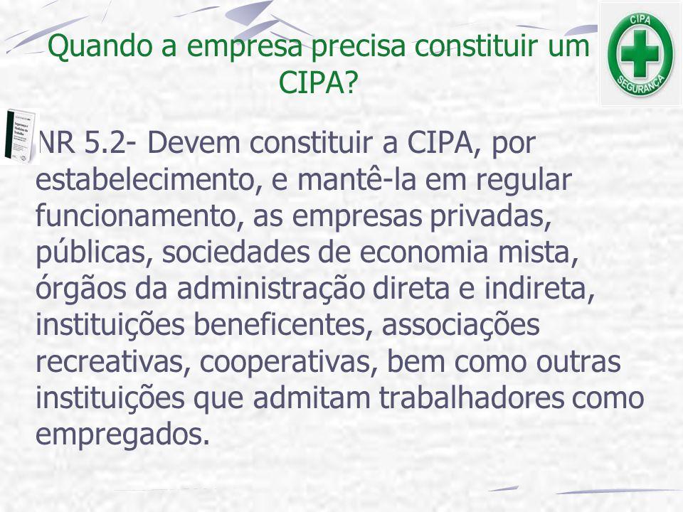 Quando a empresa precisa constituir um CIPA? NR 5.2- Devem constituir a CIPA, por estabelecimento, e mantê-la em regular funcionamento, as empresas pr