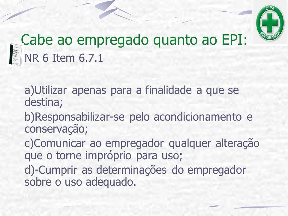 Cabe ao empregado quanto ao EPI: NR 6 Item 6.7.1 a)Utilizar apenas para a finalidade a que se destina; b)Responsabilizar-se pelo acondicionamento e co