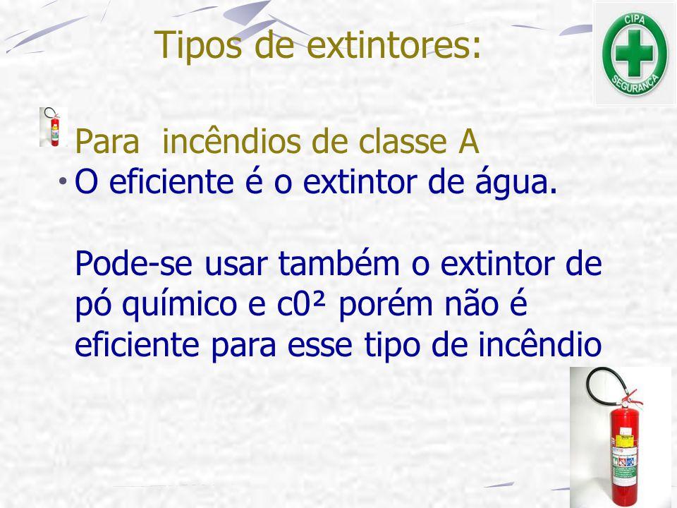 Tipos de extintores: Para incêndios de classe A O eficiente é o extintor de água. Pode-se usar também o extintor de pó químico e c0² porém não é efici