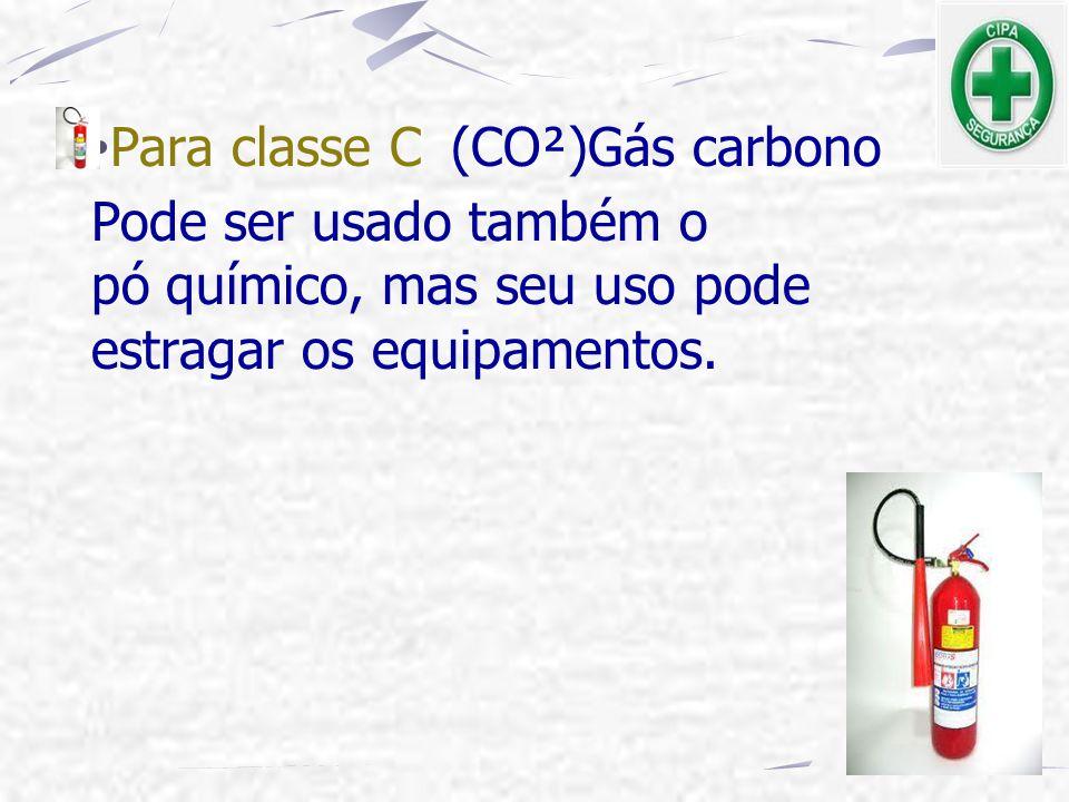 Para classe C (CO²)Gás carbono Pode ser usado também o pó químico, mas seu uso pode estragar os equipamentos.