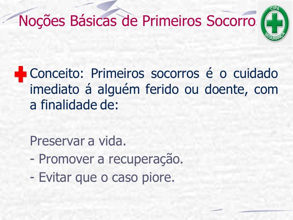 Noções Básicas de Primeiros Socorros Conceito: Primeiros socorros é o cuidado imediato á alguém ferido ou doente, com a finalidade de: Preservar a vid