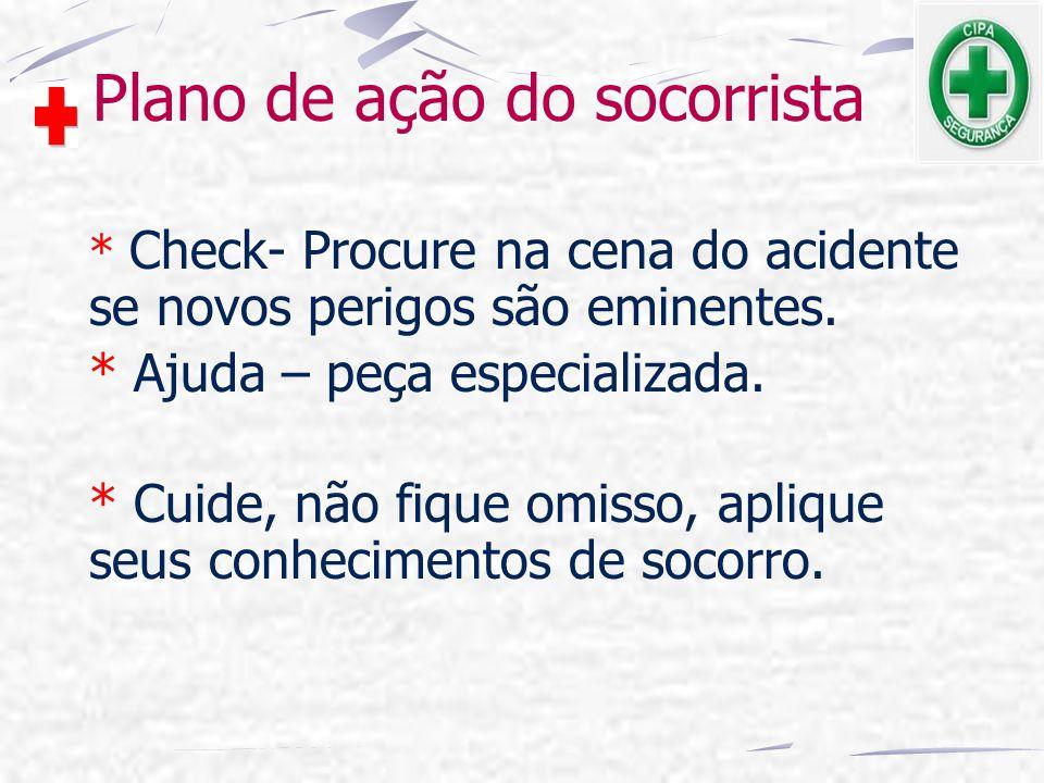 Plano de ação do socorrista * Check- Procure na cena do acidente se novos perigos são eminentes. * Ajuda – peça especializada. * Cuide, não fique omis