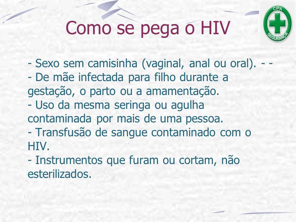 Como se pega o HIV - Sexo sem camisinha (vaginal, anal ou oral). - - - De mãe infectada para filho durante a gestação, o parto ou a amamentação. - Uso