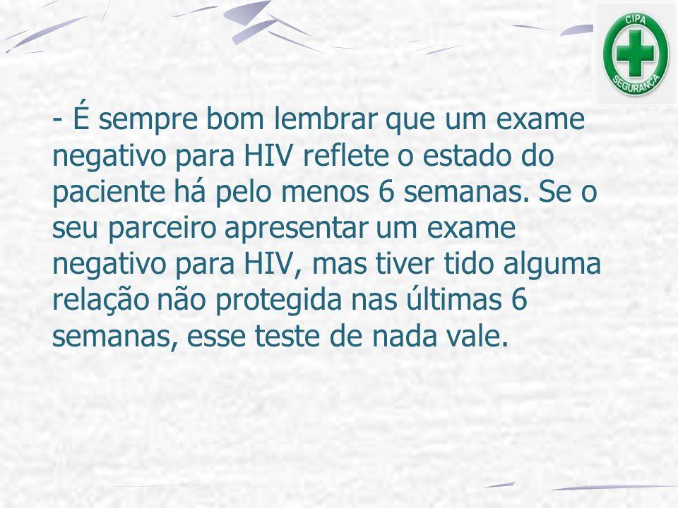 - É sempre bom lembrar que um exame negativo para HIV reflete o estado do paciente há pelo menos 6 semanas. Se o seu parceiro apresentar um exame nega